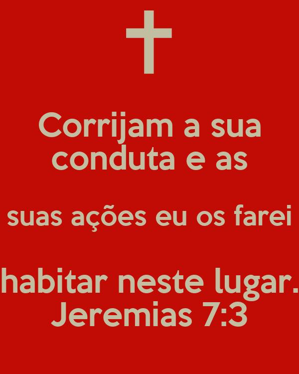 Corrijam a sua conduta e as suas ações eu os farei habitar neste lugar. Jeremias 7:3