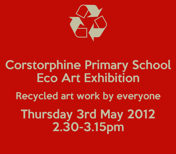 Corstorphine Primary School Eco Art Exhibition Recycled art work by everyone Thursday 3rd May 2012 2.30-3.15pm