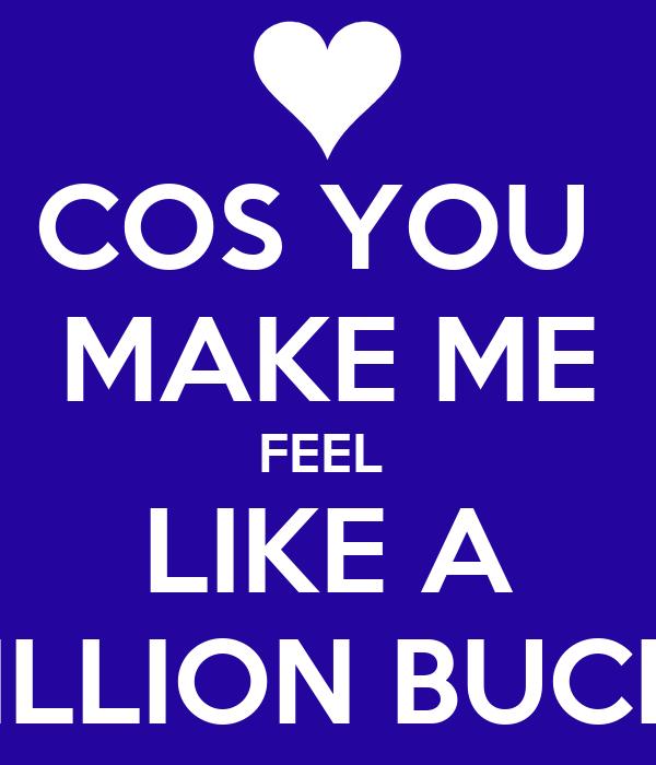 COS YOU  MAKE ME FEEL  LIKE A MILLION BUCKS