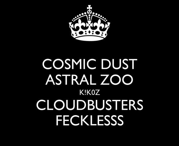 COSMIC DUST ASTRAL ZOO K!K0Z CLOUDBUSTERS FECKLESSS