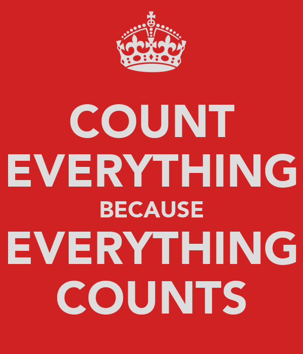 COUNT EVERYTHING BECAUSE EVERYTHING COUNTS
