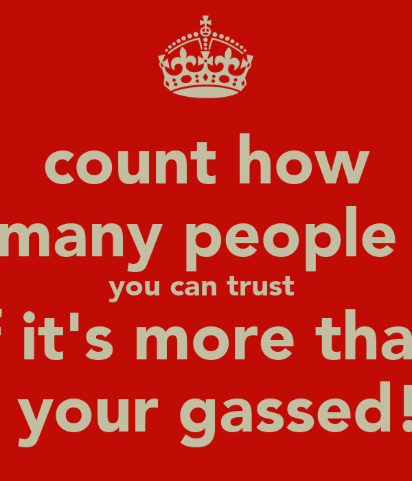 count how many people  you can trust  if it's more than 3 your gassed!!