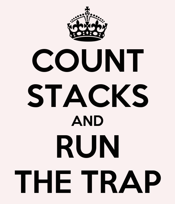 COUNT STACKS AND RUN THE TRAP