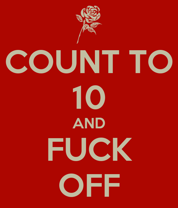 COUNT TO 10 AND FUCK OFF