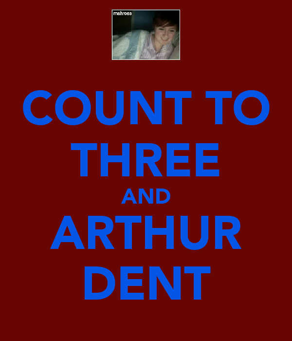 COUNT TO THREE AND ARTHUR DENT