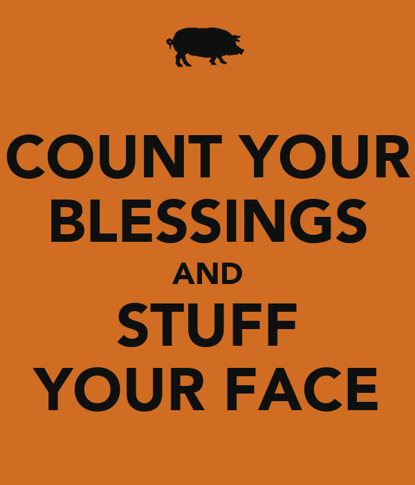 COUNT YOUR BLESSINGS AND STUFF YOUR FACE