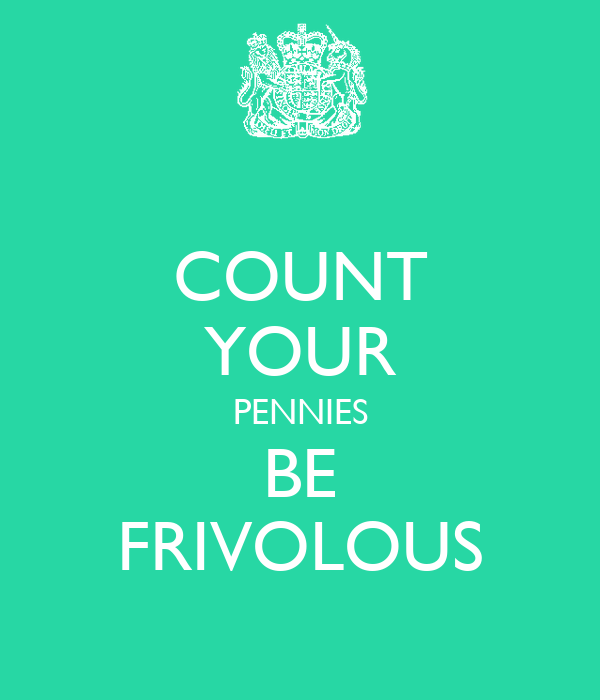 COUNT YOUR PENNIES BE FRIVOLOUS