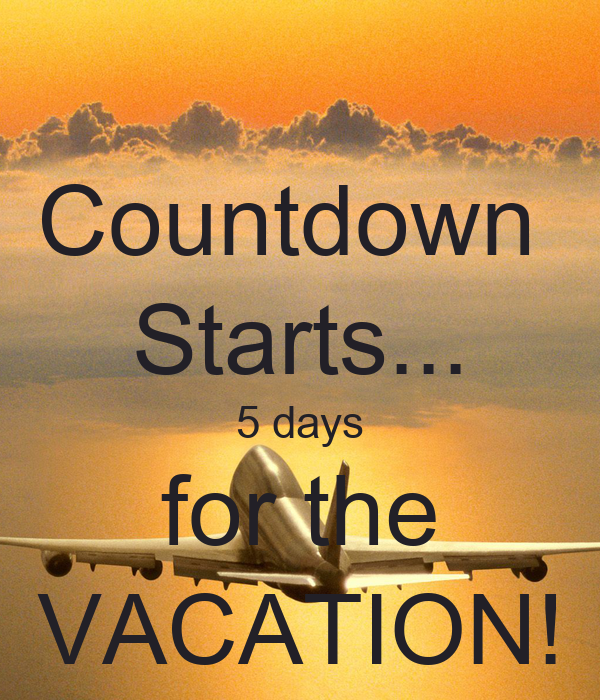 Countdown  Starts... 5 days for the VACATION!