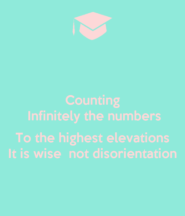 Counting  Infinitely the numbers  To the highest elevations It is wise  not disorientation