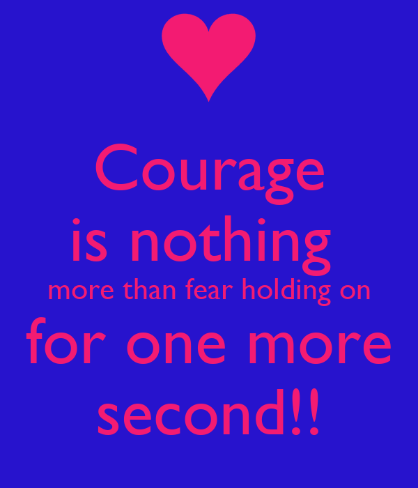 Courage is nothing  more than fear holding on for one more second!!