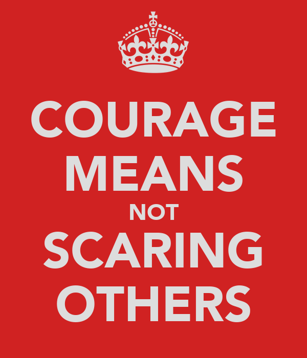 COURAGE MEANS NOT SCARING OTHERS