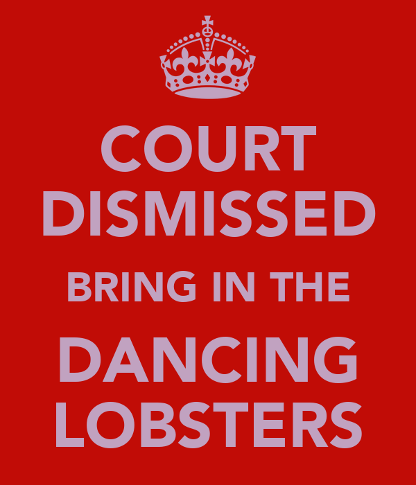 COURT DISMISSED BRING IN THE DANCING LOBSTERS