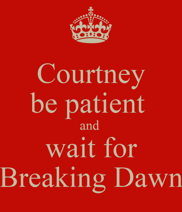 Courtney be patient  and  wait for Breaking Dawn