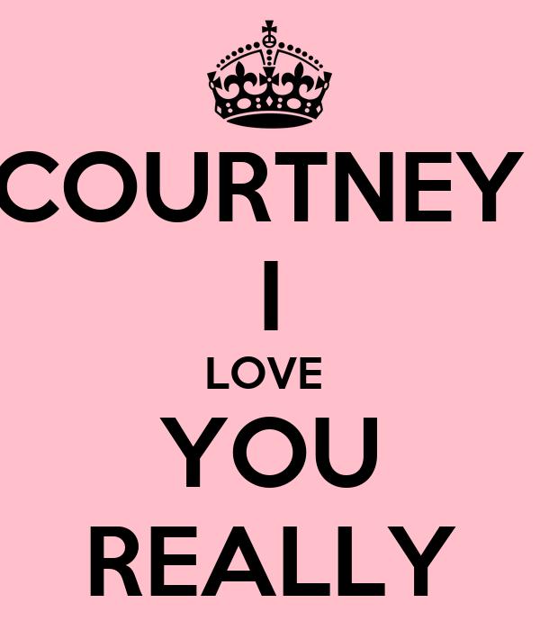 COURTNEY  I LOVE  YOU REALLY