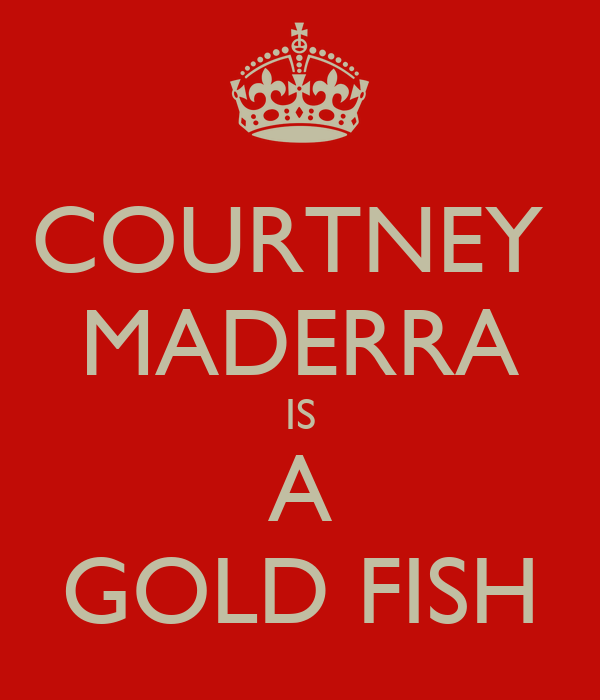COURTNEY  MADERRA IS A GOLD FISH