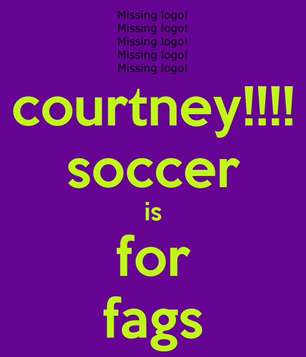 courtney!!!! soccer is for fags