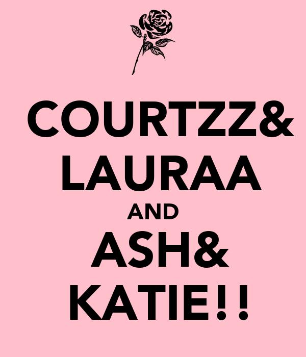 ♥COURTZZ& ♥LAURAA AND ♥ASH& ♥KATIE!!