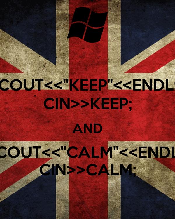 """COUT<<""""KEEP""""<<ENDL; CIN>>KEEP; AND COUT<<""""CALM""""<<ENDL CIN>>CALM;"""