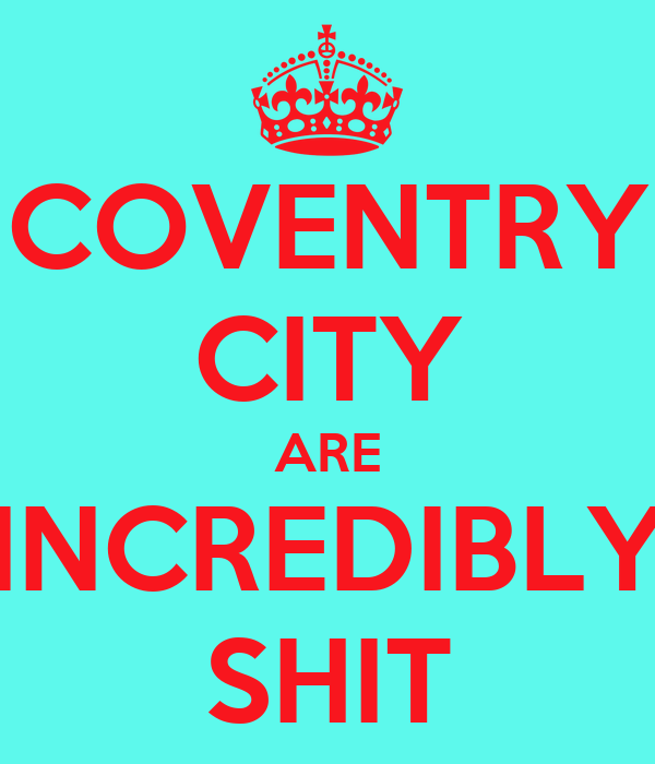COVENTRY CITY ARE INCREDIBLY SHIT