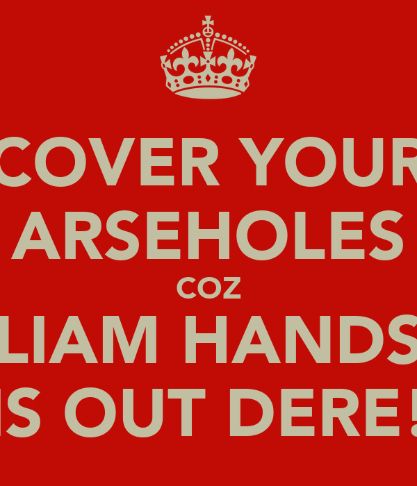 COVER YOUR ARSEHOLES COZ LIAM HANDS IS OUT DERE!