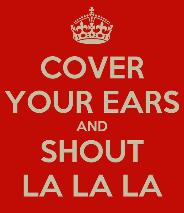 COVER YOUR EARS AND SHOUT LA LA LA
