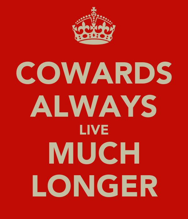 COWARDS ALWAYS LIVE MUCH LONGER