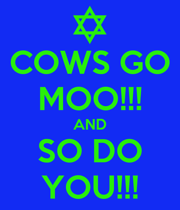 COWS GO MOO!!! AND SO DO YOU!!!