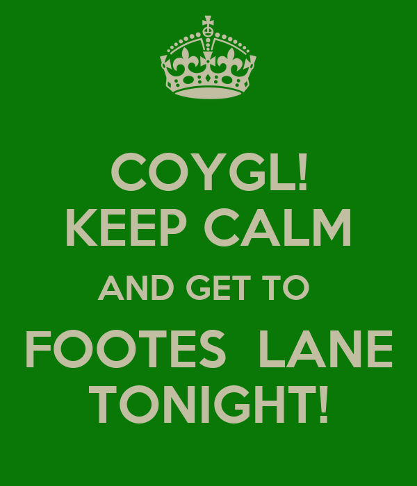 COYGL! KEEP CALM AND GET TO  FOOTES  LANE TONIGHT!
