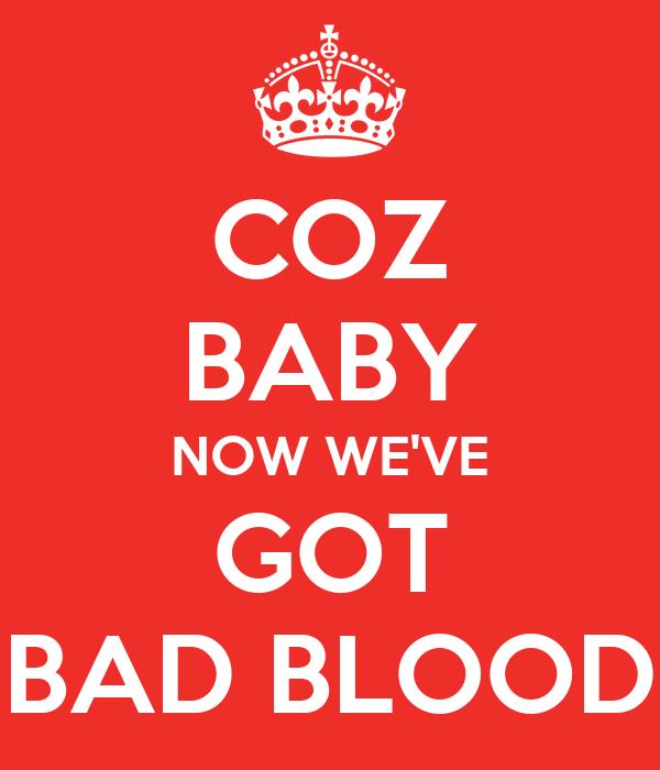 COZ BABY NOW WE'VE GOT BAD BLOOD