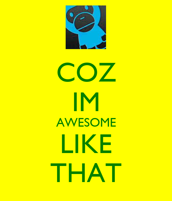 COZ IM AWESOME LIKE THAT
