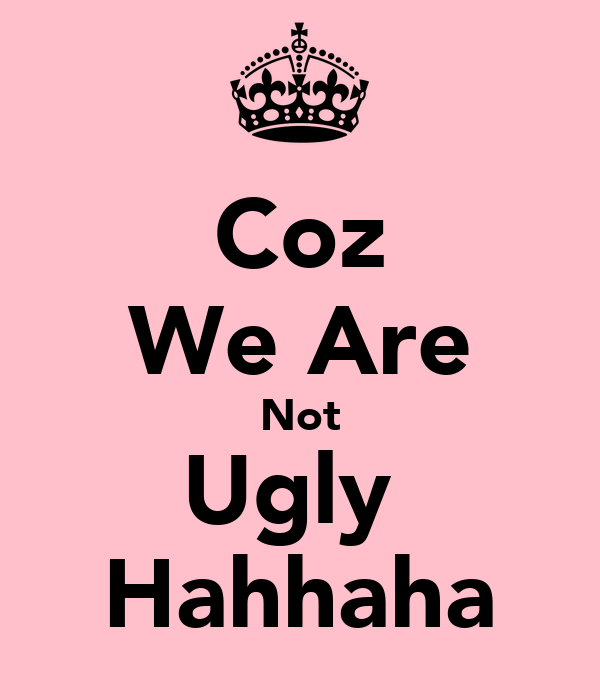 Coz We Are Not Ugly  Hahhaha