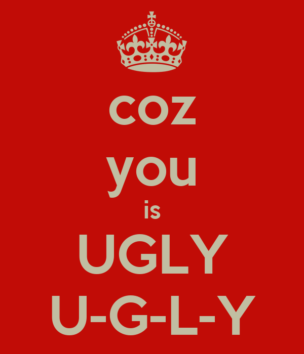 coz you is UGLY U-G-L-Y