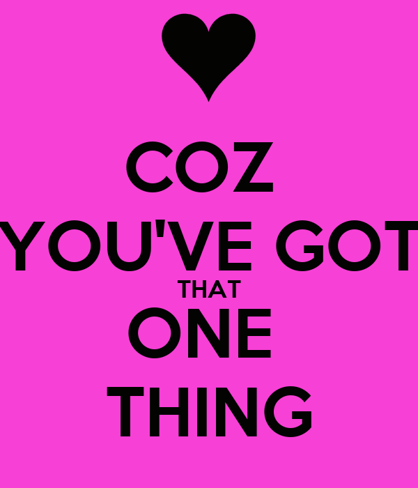 COZ  YOU'VE GOT THAT ONE  THING