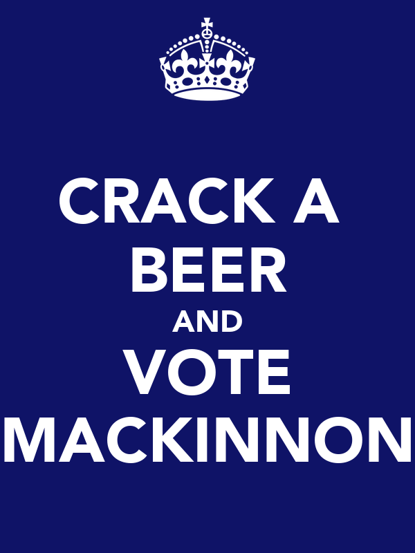 CRACK A  BEER AND VOTE MACKINNON