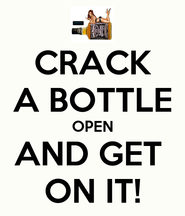 CRACK A BOTTLE OPEN AND GET  ON IT!