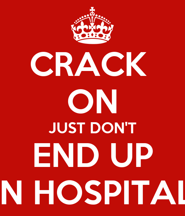 CRACK  ON JUST DON'T END UP IN HOSPITAL