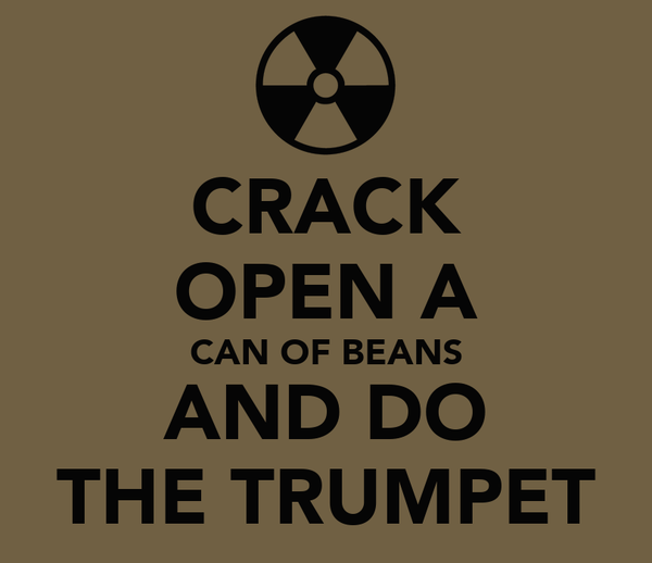 CRACK OPEN A CAN OF BEANS AND DO THE TRUMPET