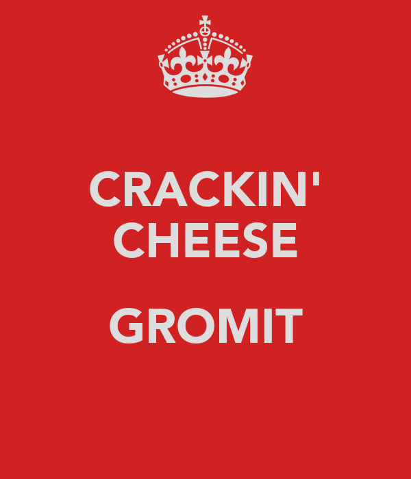 CRACKIN' CHEESE  GROMIT