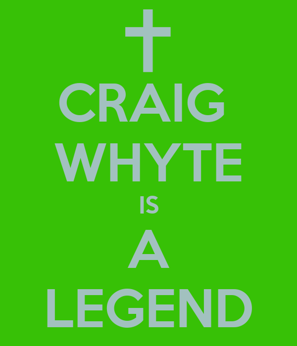 CRAIG  WHYTE IS A LEGEND