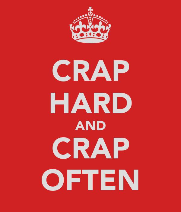 CRAP HARD AND CRAP OFTEN