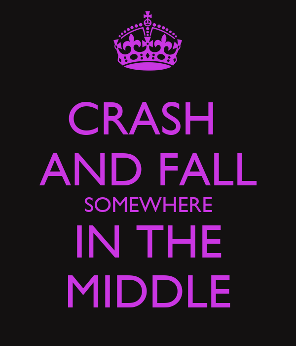 CRASH  AND FALL SOMEWHERE IN THE MIDDLE