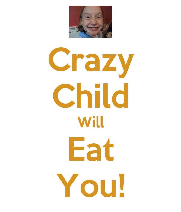 Crazy Child Will Eat You!