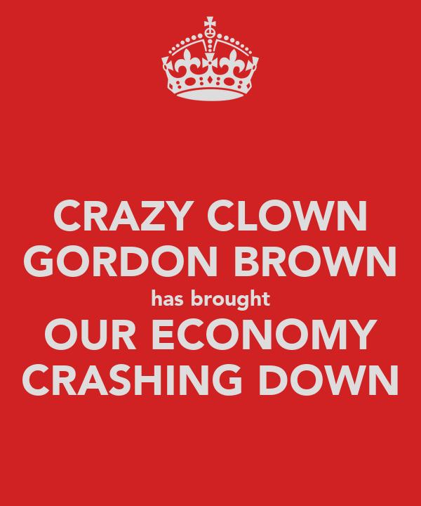 CRAZY CLOWN GORDON BROWN has brought OUR ECONOMY CRASHING DOWN