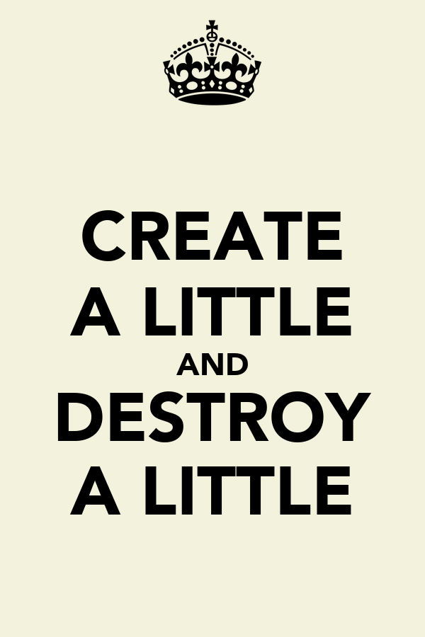 CREATE A LITTLE AND DESTROY A LITTLE