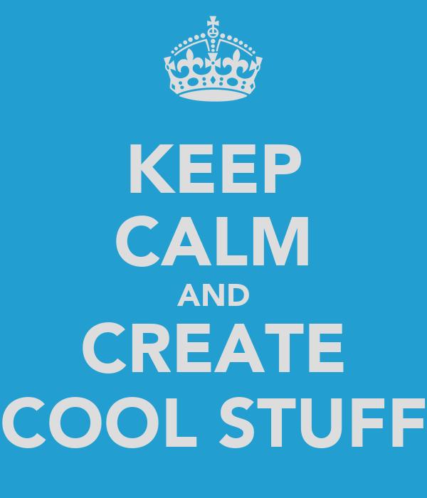 KEEP CALM AND CREATE COOL STUFF
