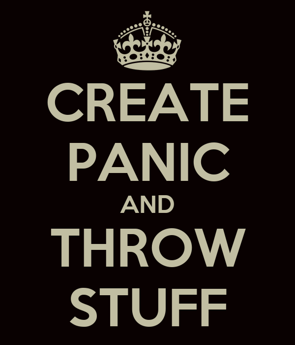 CREATE PANIC AND THROW STUFF