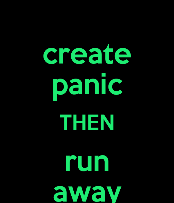 create panic THEN run away