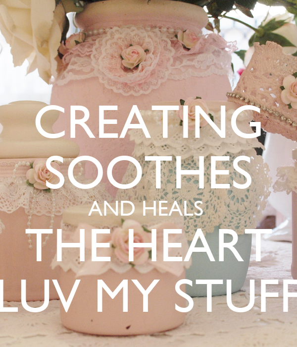 CREATING SOOTHES AND HEALS  THE HEART LUV MY STUFF