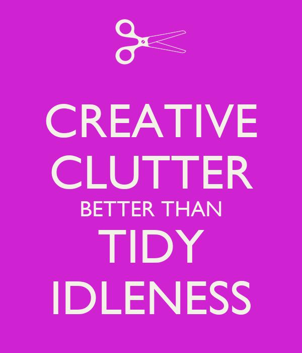 CREATIVE CLUTTER BETTER THAN TIDY IDLENESS