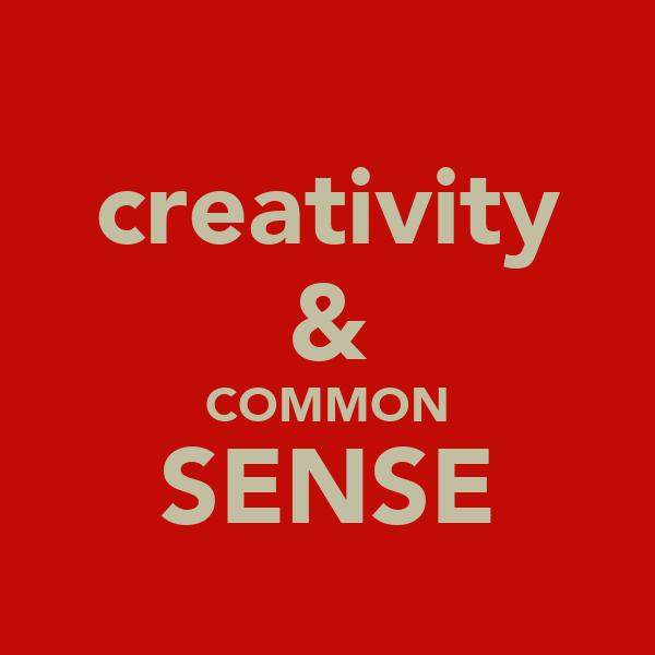 creativity & COMMON SENSE